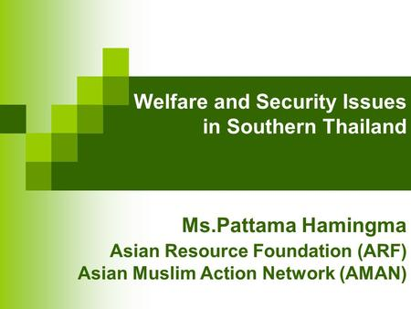 Welfare and Security Issues in Southern Thailand Ms.Pattama Hamingma Asian Resource Foundation (ARF) Asian Muslim Action Network (AMAN)