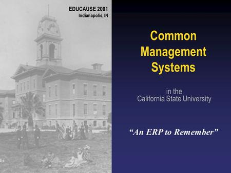 "Common Management Systems in the California State University ""An ERP to Remember"" EDUCAUSE 2001 Indianapolis, IN."