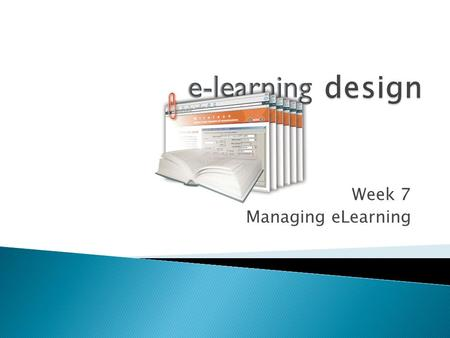 "Week 7 Managing eLearning. ""...an approach to teaching and learning that is used within a classroom or educational institution... It is designed to."