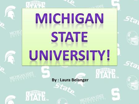 By : Laura Belanger. Facts Location – In East Lansing Size – Total of enrolled all students 47,071 History – Founded in 1855 – First taught 63 student.
