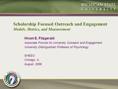 Scholarship Focused Outreach and Engagement Models, Metrics, and Measurement Hiram E. Fitzgerald Associate Provost for University Outreach and Engagement.