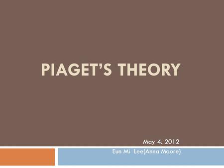 PIAGET'S THEORY May 4. 2012 Eun Mi Lee(Anna Moore)