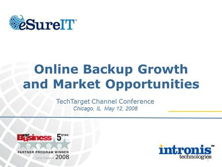 1 Online Backup Growth and Market Opportunities TechTarget Channel Conference Chicago, IL May 12, 2008.