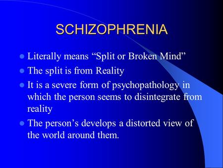 "SCHIZOPHRENIA Literally means ""Split or Broken Mind"" The split is from Reality It is a severe form of psychopathology in which the person seems to disintegrate."