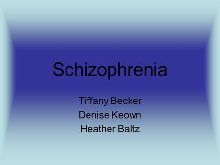 Schizophrenia Tiffany Becker Denise Keown Heather Baltz.