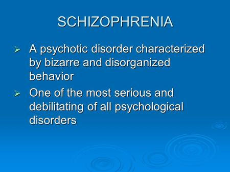 SCHIZOPHRENIA  A psychotic disorder characterized by bizarre and disorganized behavior  One of the most serious and debilitating of all psychological.