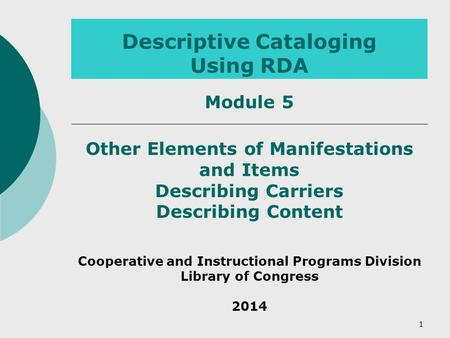 Descriptive Cataloging Using RDA Other Elements of Manifestations and Items Describing Carriers Describing Content Cooperative and Instructional Programs.
