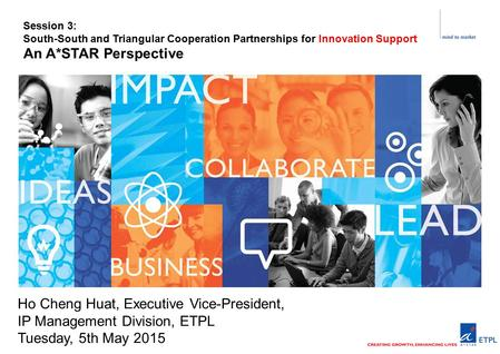 Ho Cheng Huat, Executive Vice-President, IP Management Division, ETPL Tuesday, 5th May 2015 Session 3: South-South and Triangular Cooperation Partnerships.