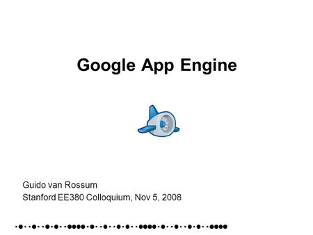 Google App Engine Guido van Rossum Stanford EE380 Colloquium, Nov 5, 2008.