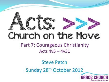 Steve Petch Sunday 28 th October 2012 Part 7: Courageous Christianity Acts 4v5 – 4v31.