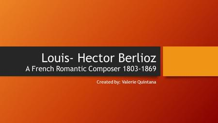 Louis- Hector Berlioz A French Romantic Composer 1803-1869 Created by: Valerie Quintana.