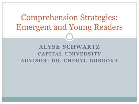 ALYSE SCHWARTZ CAPITAL UNIVERSITY ADVISOR: DR. CHERYL DOBROKA Comprehension Strategies: Emergent and Young Readers.
