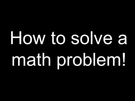 How to solve a math problem!. Step One Read the problem.