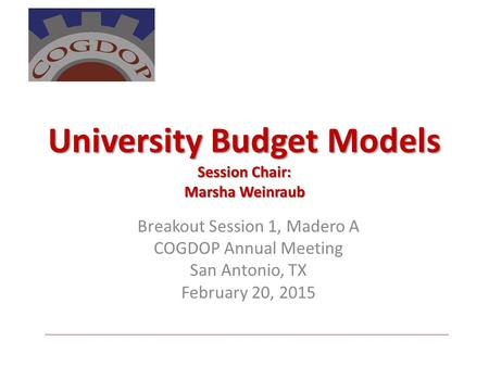 University Budget Models Session Chair: Marsha Weinraub Breakout Session 1, Madero A COGDOP Annual Meeting San Antonio, TX February 20, 2015.
