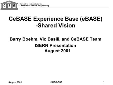 University of Southern California Center for Software Engineering C S E USC August 2001©USC-CSE1 CeBASE Experience Base (eBASE) -Shared Vision Barry Boehm,