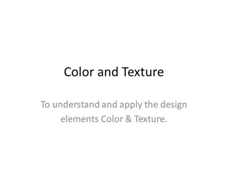 Color and Texture To understand and apply the design elements Color & Texture.