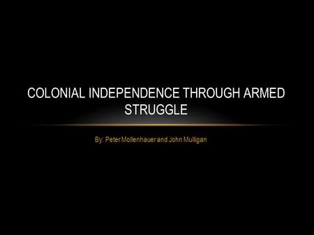 By: Peter Mollenhauer and John Mulligan COLONIAL INDEPENDENCE THROUGH ARMED STRUGGLE.