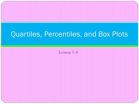 Lesson 1.4 Quartiles, Percentiles, and Box Plots.