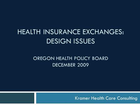 HEALTH INSURANCE EXCHANGES: DESIGN ISSUES OREGON HEALTH POLICY BOARD DECEMBER 2009 Kramer Health Care Consulting.