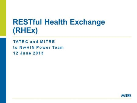 TATRC and MITRE to NwHIN Power Team 12 June 2013 RESTful Health Exchange (RHEx)