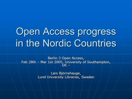 Open Access progress in the Nordic Countries Berlin 3 Open Access, Feb 28th – Mar 1st 2005, University of Southampton, UK – Lars Björnshauge, Lund University.