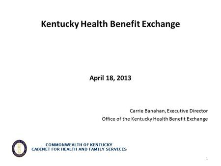 Kentucky Health Benefit Exchange April 18, 2013 Carrie Banahan, Executive Director Office of the Kentucky Health Benefit Exchange 1 COMMONWEALTH OF KENTUCKY.