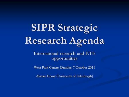 SIPR Strategic Research Agenda International research and KTE opportunities West Park Centre, Dundee, 7 October 2011 Alistair Henry (University of Edinburgh)