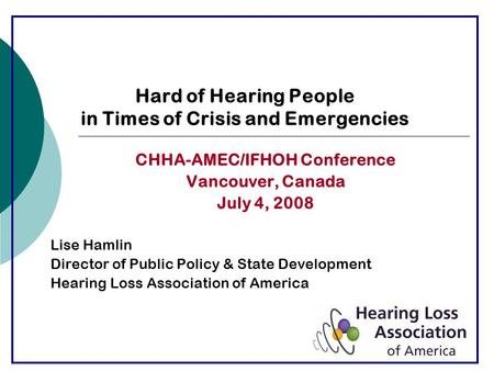 Hard of Hearing People in Times of Crisis and Emergencies CHHA-AMEC/IFHOH Conference Vancouver, Canada July 4, 2008 Lise Hamlin Director of Public Policy.
