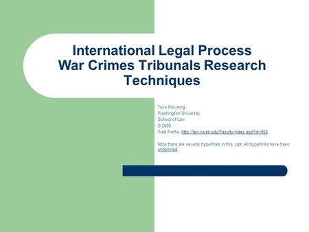 International Legal Process War Crimes Tribunals Research Techniques Tove Klovning Washington University School of Law © 2009 Web Profie: