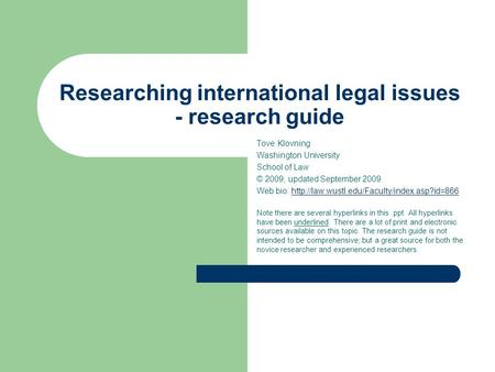 Researching international legal issues - research guide Tove Klovning Washington University School of Law © 2009, updated September 2009. Web bio: