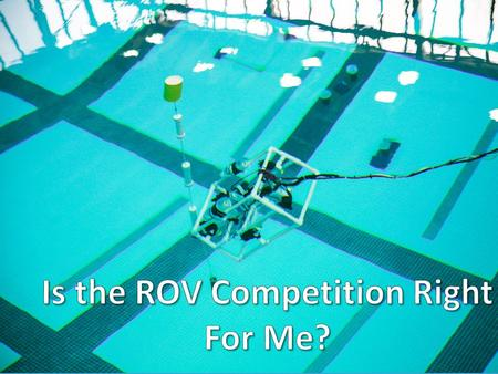 What is the ROV Competition? A competition that challenges K-12 and college students from all over the world to design and build ROVs to tackle missions.