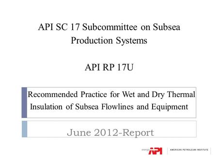 API SC 17 Subcommittee on Subsea Production Systems API RP 17U Recommended Practice for Wet and Dry Thermal Insulation of Subsea Flowlines and Equipment.