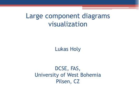 Large component diagrams visualization Lukas Holy DCSE, FAS, University of West Bohemia Pilsen, CZ.