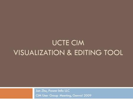 UCTE CIM VISUALIZATION & EDITING TOOL Jun Zhu, Power Info LLC CIM User Group Meeting, Genval 2009.