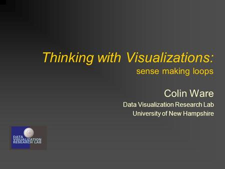 Thinking with Visualizations: sense making loops Colin Ware Data Visualization Research Lab University of New Hampshire.