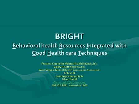 BRIGHT Behavioral health Resources Integrated with Good Health care Techniques Prestera Center for Mental Health Services, Inc. Valley Health Systems,