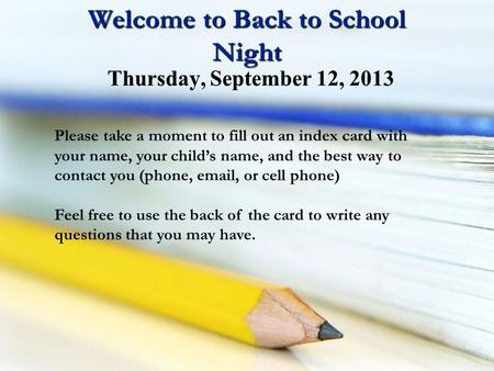 Welcome to Back to School Night Please take a moment to fill out an index card with your name, your child's name, and the best way to contact you (phone,