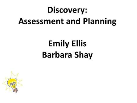 Discovery: Assessment and Planning Emily Ellis Barbara Shay.