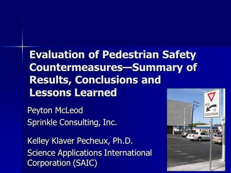 Evaluation of Pedestrian Safety Countermeasures—Summary of Results, Conclusions and Lessons Learned Peyton McLeod Sprinkle Consulting, Inc. Kelley Klaver.
