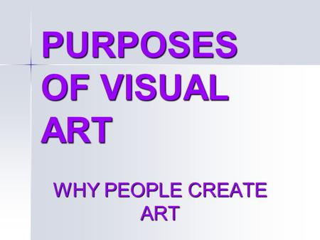 PURPOSES OF VISUAL ART WHY PEOPLE CREATE ART. 5 specific purposes of art ARTISTIC EXPRESSION ARTISTIC EXPRESSION –Expresses or communicates: Emotion Emotion.