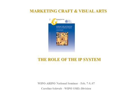 MARKETING CRAFT & VISUAL ARTS THE ROLE OF THE IP SYSTEM WIPO-ARIPO National Seminar - Feb. 7-9, 07 Caroline Schwab - WIPO SMEs Division.