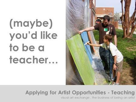 (maybe) you'd like to be a teacher… Applying for Artist Opportunities - Teaching visual art exchange. the business of being an artist.