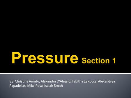 Pressure Section 1 By: Christina Amato, Alexandra D'Alessio, Tabitha LaRocca, Alexandrea Papadelias, Mike Rosa, Isaiah Smith.