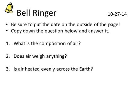 Bell Ringer 10-27-14 Be sure to put the date on the outside of the page! Copy down the question below and answer it. 1.What is the composition of air?