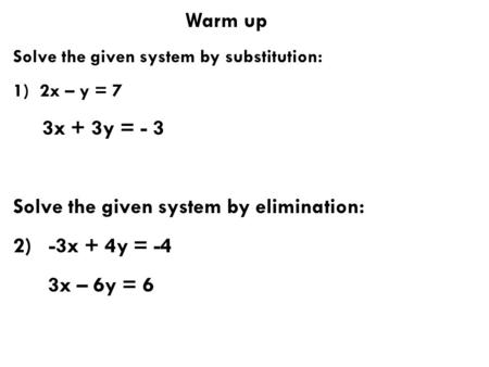 Warm up Solve the given system by substitution: 1) 2x – y = 7 3x + 3y = - 3 Solve the given system by elimination: 2) -3x + 4y = -4 3x – 6y = 6.