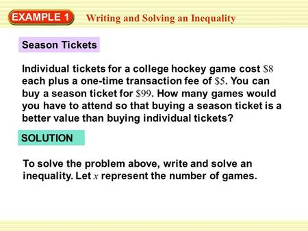 EXAMPLE 1 Writing and Solving an Inequality Season Tickets Individual tickets for a college hockey game cost $8 each plus a one-time transaction fee of.