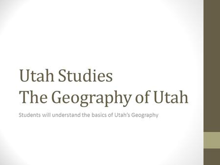Utah Studies The Geography of Utah Students will understand the basics of Utah's Geography.
