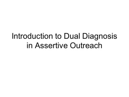 Introduction to Dual Diagnosis in Assertive Outreach.