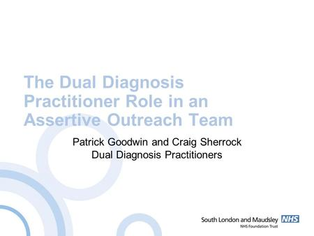The Dual Diagnosis Practitioner Role in an Assertive Outreach Team Patrick Goodwin and Craig Sherrock Dual Diagnosis Practitioners.
