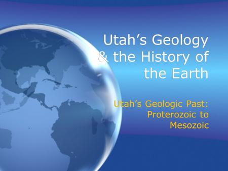 Utah's Geology & the History of the Earth Utah's Geologic Past: Proterozoic to Mesozoic.